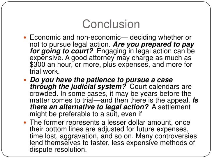 Conclusion  Economic and non-economic— deciding whether or   not to pursue legal action. Are you prepared to pay   for go...