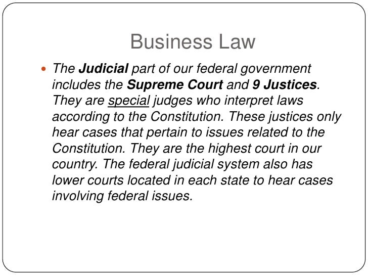 Business Law  The Judicial part of our federal government  includes the Supreme Court and 9 Justices.  They are special j...