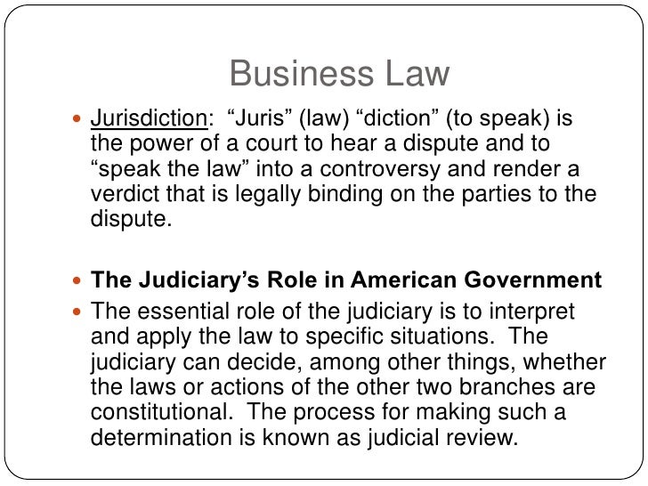 Business Law  Jurisdiction: ―Juris‖ (law) ―diction‖ (to speak) is   the power of a court to hear a dispute and to   ―spea...
