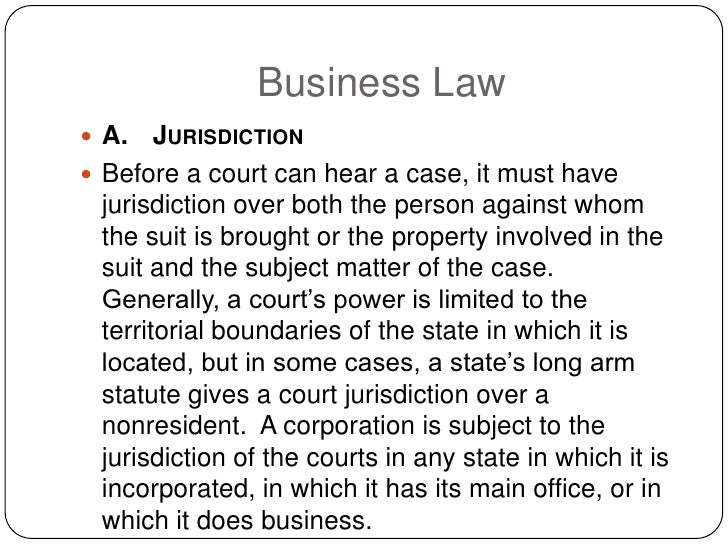 Business Law  A.    JURISDICTION  Before a court can hear a case, it must have   jurisdiction over both the person again...