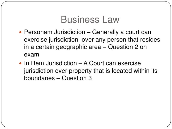 Business Law  Personam Jurisdiction – Generally a court can   exercise jurisdiction over any person that resides   in a c...