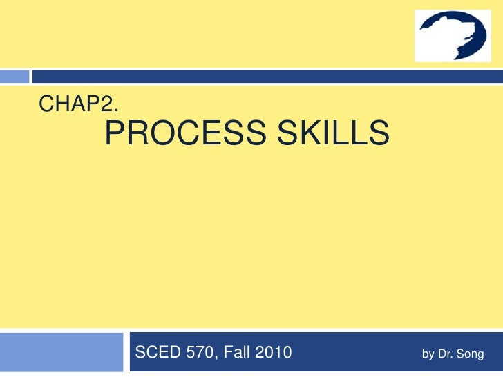 Process Skills<br />SCED 570, Fall 2010                            by Dr. Song  <br />Chap2.<br />