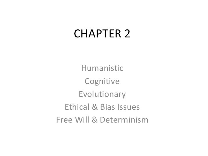 CHAPTER 2       Humanistic        Cognitive      Evolutionary  Ethical & Bias IssuesFree Will & Determinism