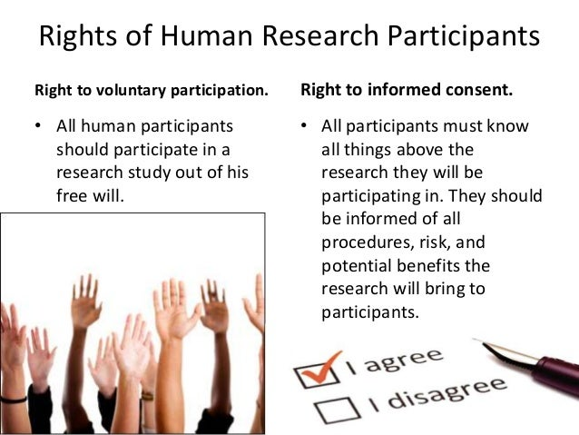 Rights of Human Research Participants Right to voluntary participation. • All human participants should participate in a r...