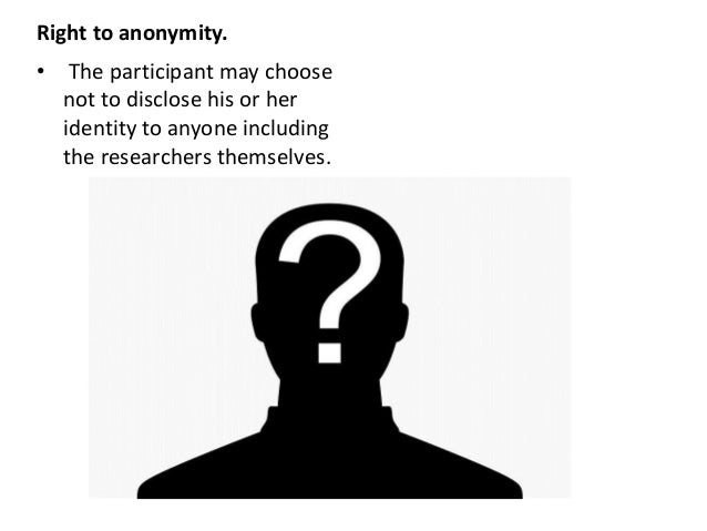 Right to anonymity. • The participant may choose not to disclose his or her identity to anyone including the researchers t...