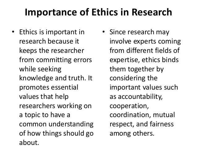 Importance of Ethics in Research • Ethics is important in research because it keeps the researcher from committing errors ...