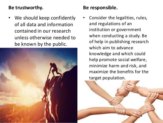 Be trustworthy. • We should keep confidently of all data and information contained in our research unless otherwise needed...