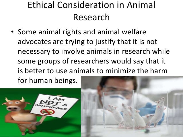 Ethical Consideration in Animal Research • Some animal rights and animal welfare advocates are trying to justify that it i...
