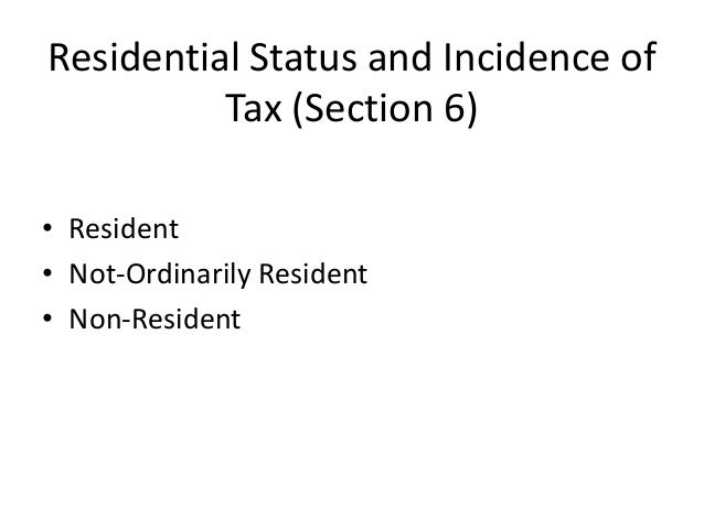 Residential Status and Incidence of Tax (Section 6) • Resident • Not-Ordinarily Resident • Non-Resident