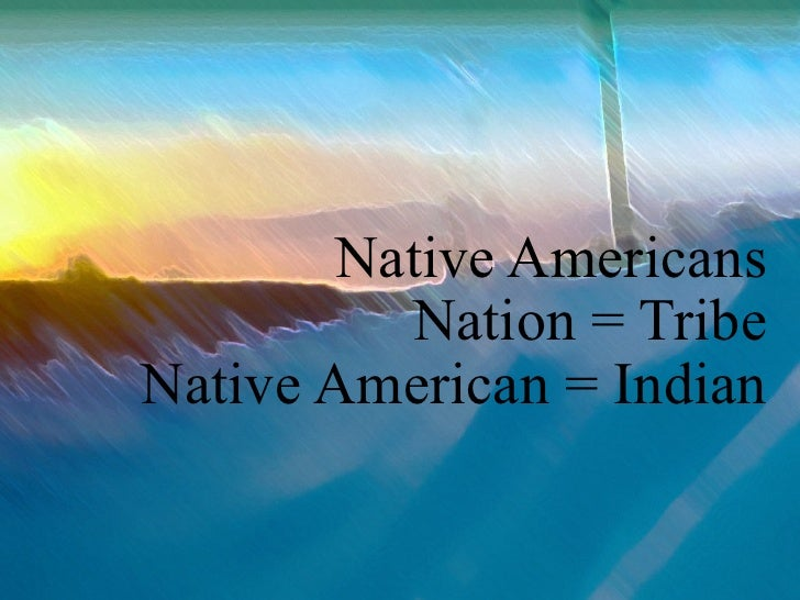 Native Americans Nation = Tribe Native American = Indian