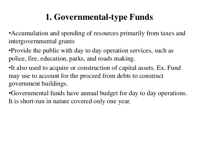 1. Governmental-type Funds •Accumulation and spending of resources primarily from taxes and intergovernmental grants •Prov...