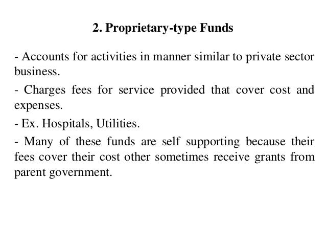 2. Proprietary-type Funds - Accounts for activities in manner similar to private sector business. - Charges fees for servi...