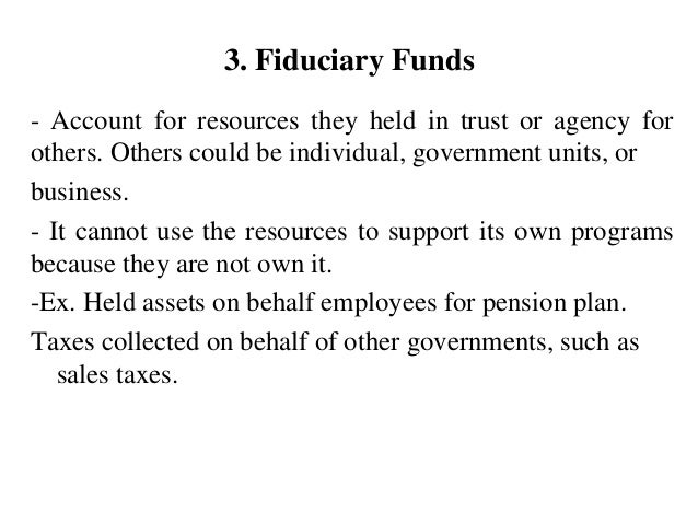 3. Fiduciary Funds - Account for resources they held in trust or agency for others. Others could be individual, government...