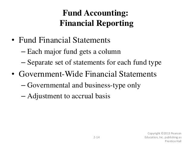 Copyright ©2013 Pearson Education, Inc. publishing as Prentice Hall 2-14 Fund Accounting: Financial Reporting • Fund Finan...