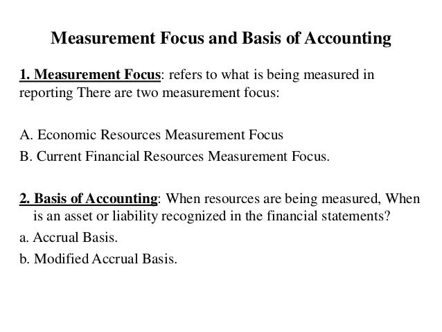 Measurement Focus and Basis of Accounting 1. Measurement Focus: refers to what is being measured in reporting There are tw...