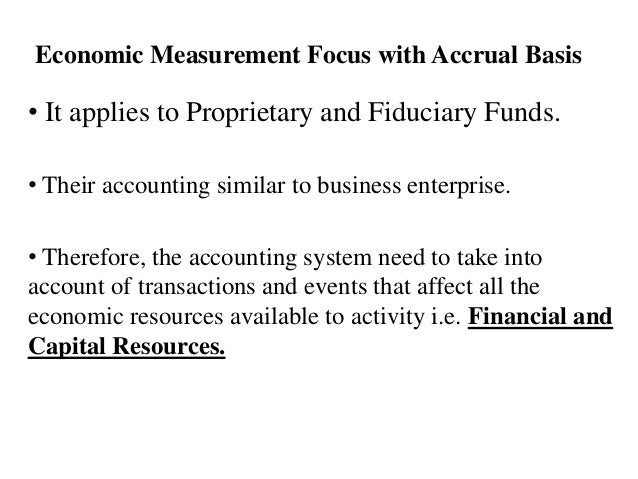 Economic Measurement Focus with Accrual Basis • It applies to Proprietary and Fiduciary Funds. • Their accounting similar ...