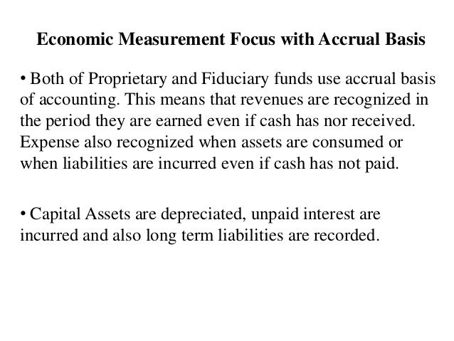 Economic Measurement Focus with Accrual Basis • Both of Proprietary and Fiduciary funds use accrual basis of accounting. T...