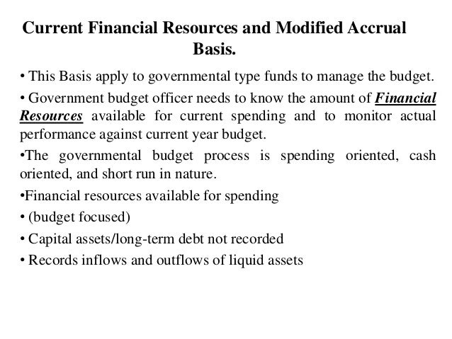 Current Financial Resources and Modified Accrual Basis. • This Basis apply to governmental type funds to manage the budget...