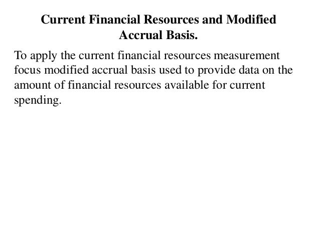 Current Financial Resources and Modified Accrual Basis. To apply the current financial resources measurement focus modifie...