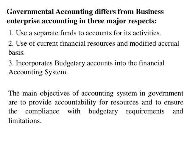 Governmental Accounting differs from Business enterprise accounting in three major respects: 1. Use a separate funds to ac...