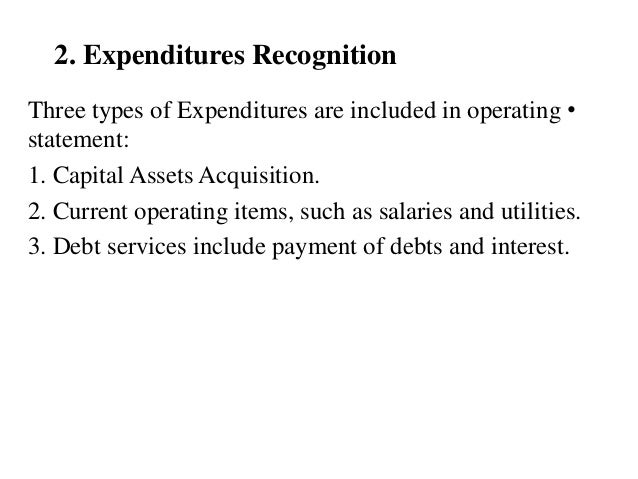 2. Expenditures Recognition •Three types of Expenditures are included in operating statement: 1. Capital Assets Acquisitio...