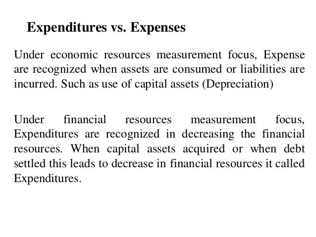 Expenditures vs. Expenses Under economic resources measurement focus, Expense are recognized when assets are consumed or l...