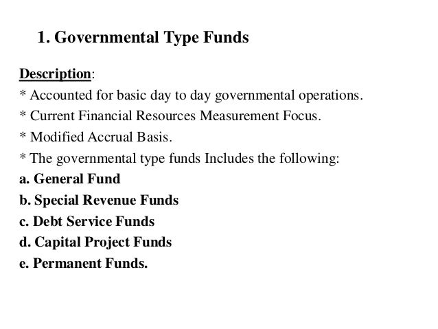 1. Governmental Type Funds Description: * Accounted for basic day to day governmental operations. * Current Financial Reso...