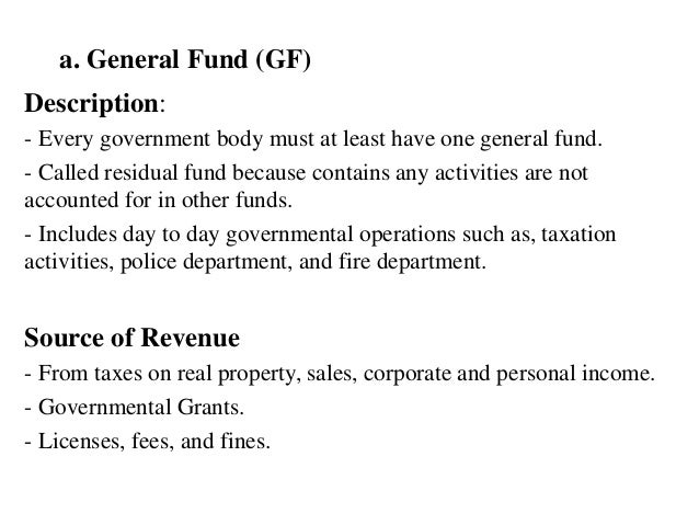 a. General Fund (GF) Description: - Every government body must at least have one general fund. - Called residual fund beca...
