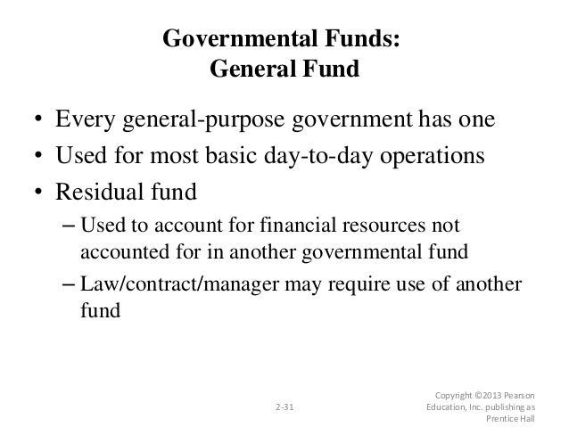 Copyright ©2013 Pearson Education, Inc. publishing as Prentice Hall 2-31 Governmental Funds: General Fund • Every general-...
