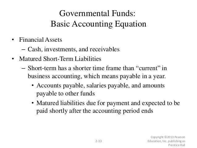 Governmental Funds: Basic Accounting Equation • Financial Assets – Cash, investments, and receivables • Matured Short-Term...