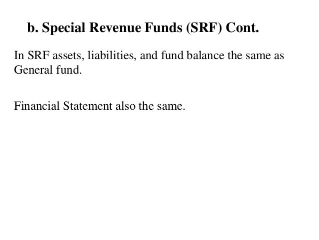 b. Special Revenue Funds (SRF) Cont. In SRF assets, liabilities, and fund balance the same as General fund. Financial Stat...