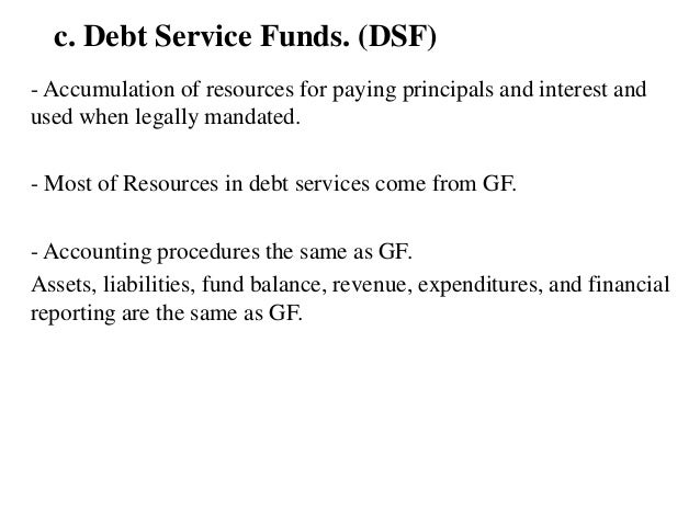 c. Debt Service Funds. (DSF) - Accumulation of resources for paying principals and interest and used when legally mandated...