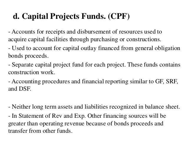 d. Capital Projects Funds. (CPF) - Accounts for receipts and disbursement of resources used to acquire capital facilities ...