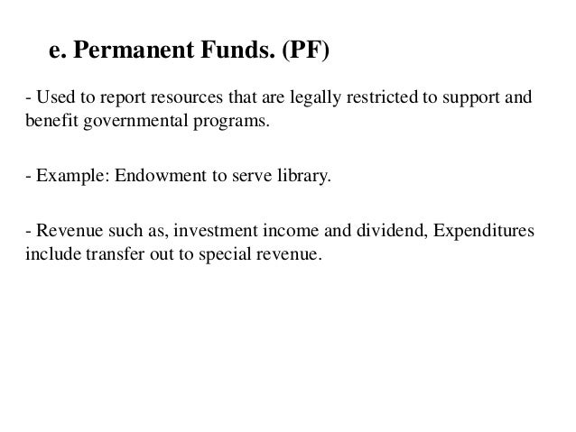 e. Permanent Funds. (PF) - Used to report resources that are legally restricted to support and benefit governmental progra...