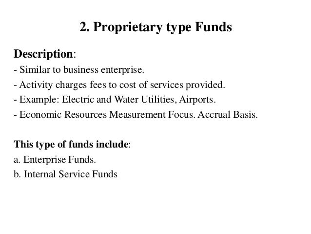2. Proprietary type Funds Description: - Similar to business enterprise. - Activity charges fees to cost of services provi...