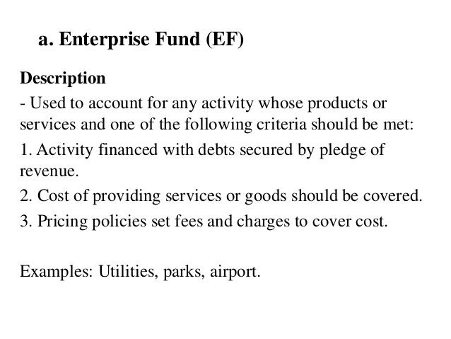a. Enterprise Fund (EF) Description - Used to account for any activity whose products or services and one of the following...