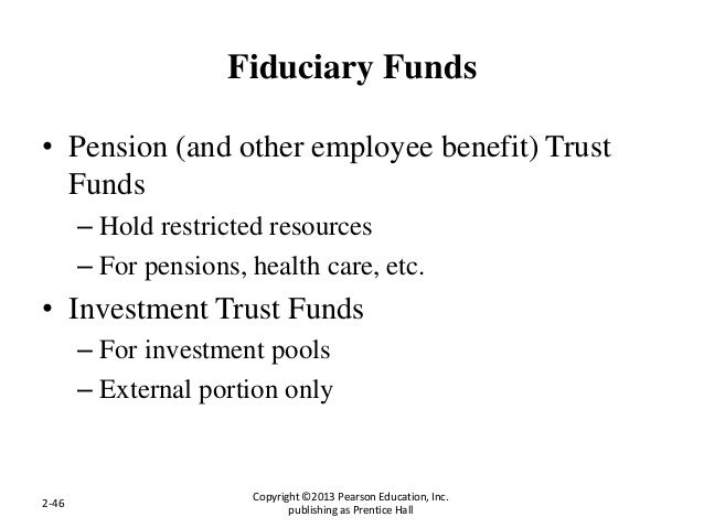 Fiduciary Funds • Pension (and other employee benefit) Trust Funds – Hold restricted resources – For pensions, health care...