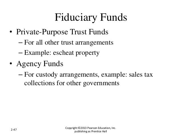 Fiduciary Funds • Private-Purpose Trust Funds – For all other trust arrangements – Example: escheat property • Agency Fund...