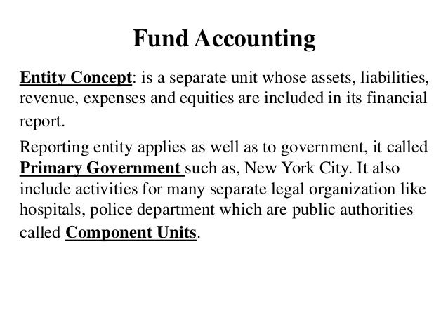 Fund Accounting Entity Concept: is a separate unit whose assets, liabilities, revenue, expenses and equities are included ...