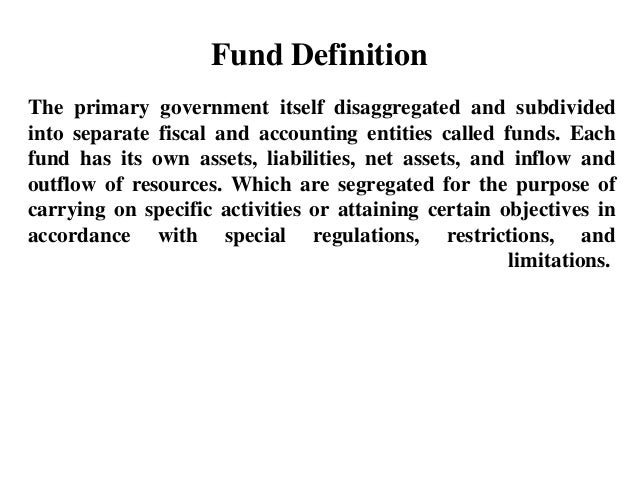 Fund Definition The primary government itself disaggregated and subdivided into separate fiscal and accounting entities ca...