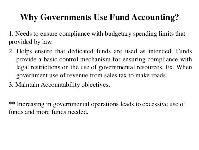 Why Governments Use Fund Accounting? 1. Needs to ensure compliance with budgetary spending limits that provided by law. 2....
