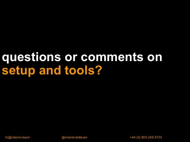 questions or comments on setup and tools? hi@interim.team @interimdotteam +44 (0) 800 246 5735
