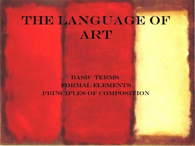 The Language of Art Basic Terms Formal Elements Principles of Composition