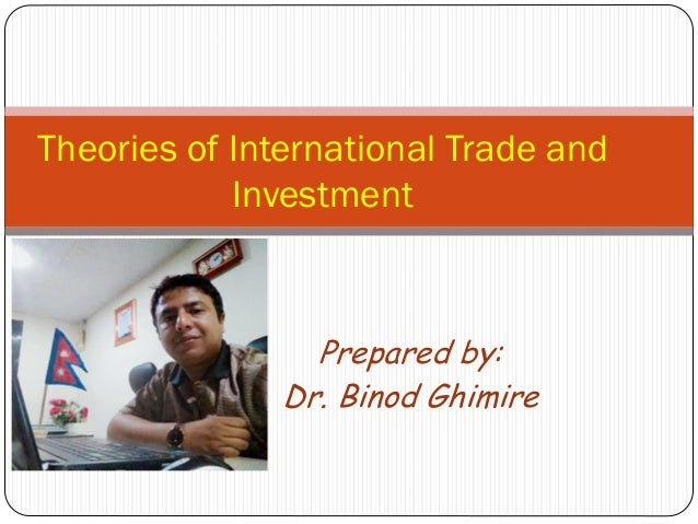 Prepared by: Dr. Binod Ghimire Theories of International Trade and Investment