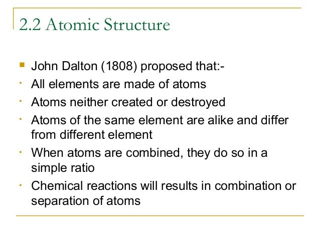 2.2 Atomic Structure  • • •  •  •  John Dalton (1808) proposed that:All elements are made of atoms Atoms neither created ...