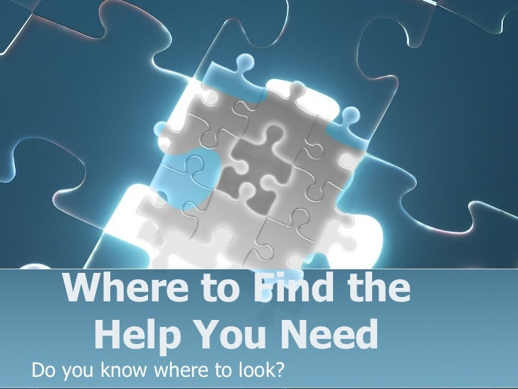 Where to Find the Help You Need Do you know where to look?