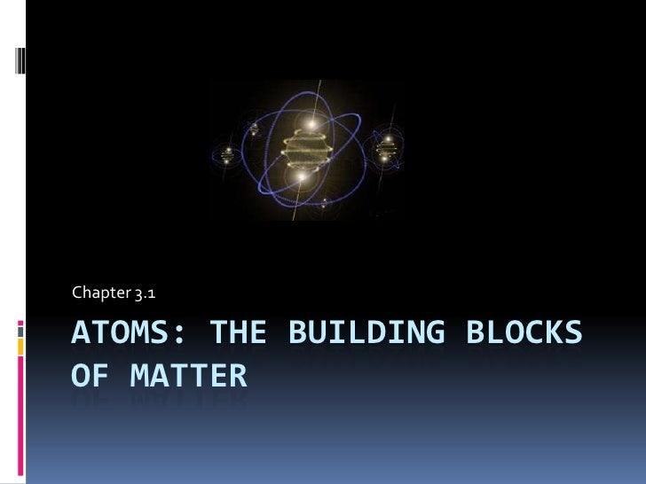 Chapter 3 1 The Atom The Building Blocks Of Matter