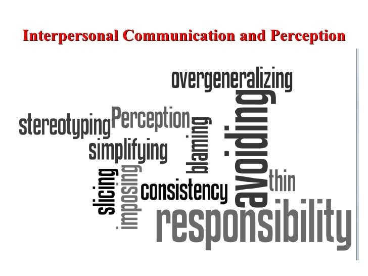 what is perception in interpersonal communication Using the social relations model, there are two forms of reciprocity: generalized  and dyadic reciprocity generalized reciprocity implies a correlation between.