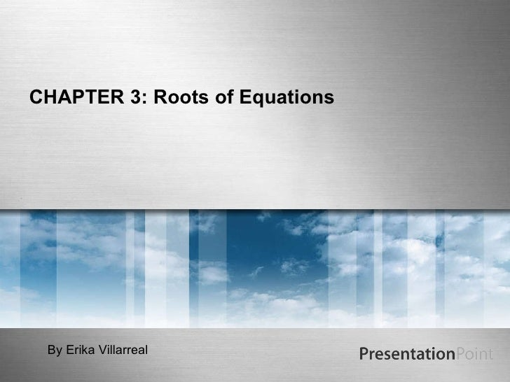 CHAPTER 3: Roots of Equations By Erika Villarreal