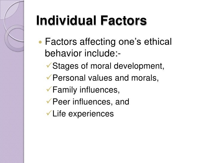 factors affecting ethical behavior essay Factors influencing ethical behavior cont 1 religious beliefs: • our religious beliefs are the main foundation of our morals, value systems and ethical behavior • we believe in life after death and the day of judgment • good deeds will be rewarded and bad will be punished • how devoutly a person adheres to these moral codes is a factor defining overall ethical behavior.